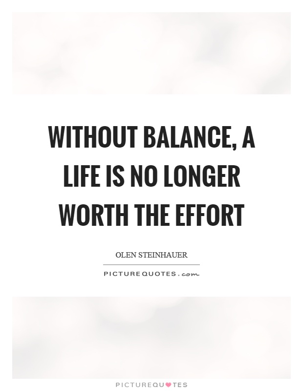 Without balance, a life is no longer worth the effort Picture Quote #1