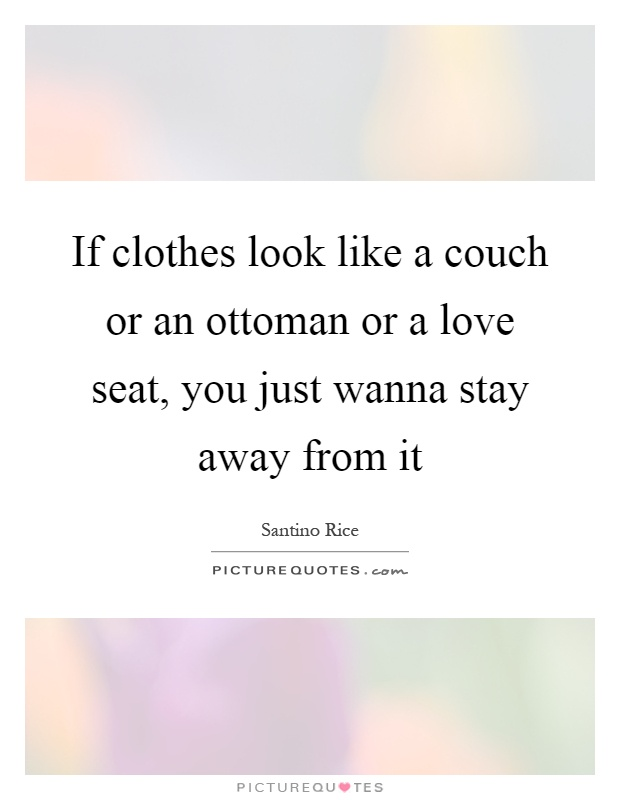 If clothes look like a couch or an ottoman or a love seat, you just wanna stay away from it Picture Quote #1