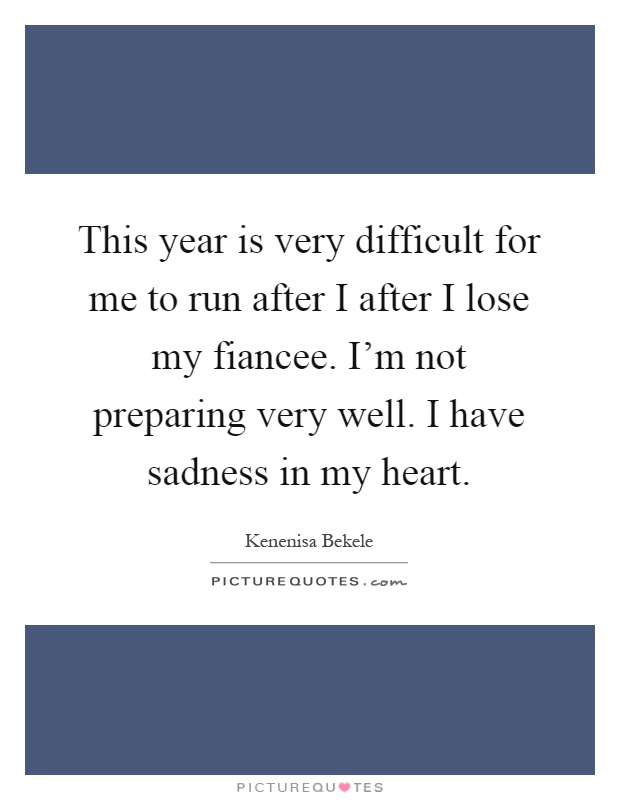 This year is very difficult for me to run after I after I lose my fiancee. I'm not preparing very well. I have sadness in my heart Picture Quote #1