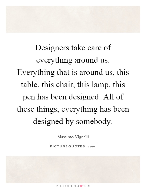 Designers take care of everything around us. Everything that is around us, this table, this chair, this lamp, this pen has been designed. All of these things, everything has been designed by somebody Picture Quote #1