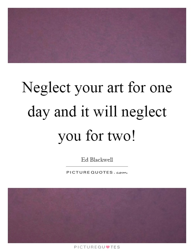 Neglect your art for one day and it will neglect you for two! Picture Quote #1