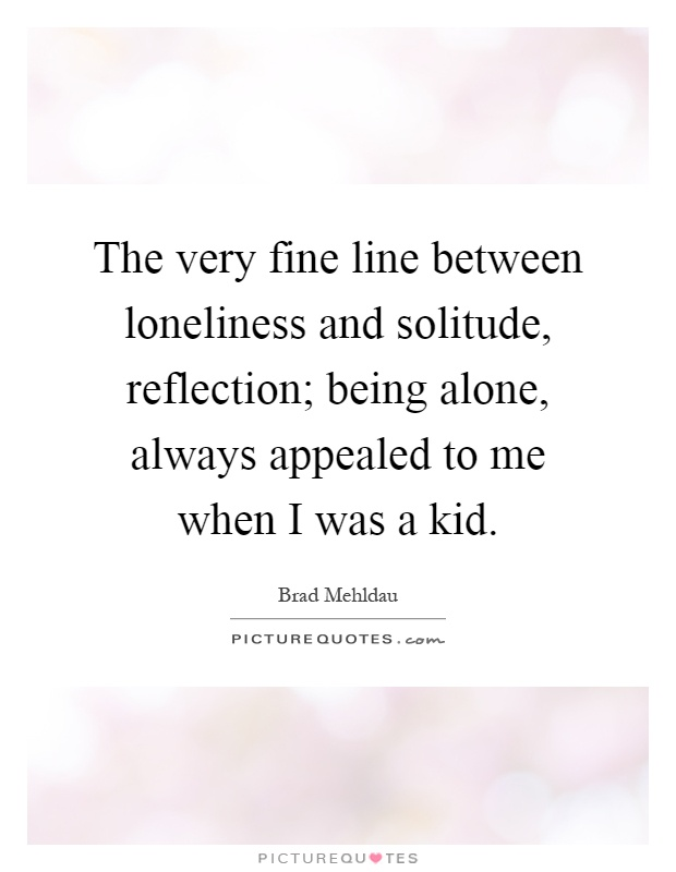 The very fine line between loneliness and solitude, reflection; being alone, always appealed to me when I was a kid Picture Quote #1