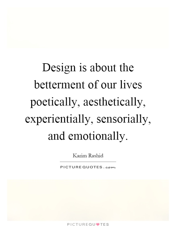Design is about the betterment of our lives poetically, aesthetically, experientially, sensorially, and emotionally Picture Quote #1