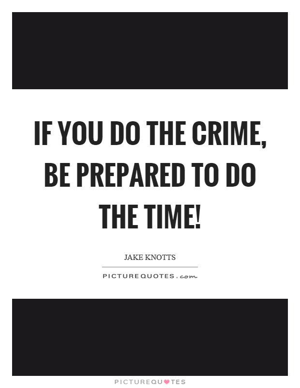 If you do the crime, be prepared to do the time! Picture Quote #1