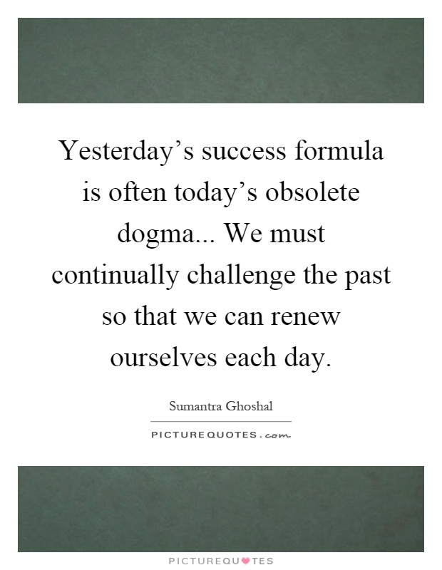 Yesterday's success formula is often today's obsolete dogma... We must continually challenge the past so that we can renew ourselves each day Picture Quote #1