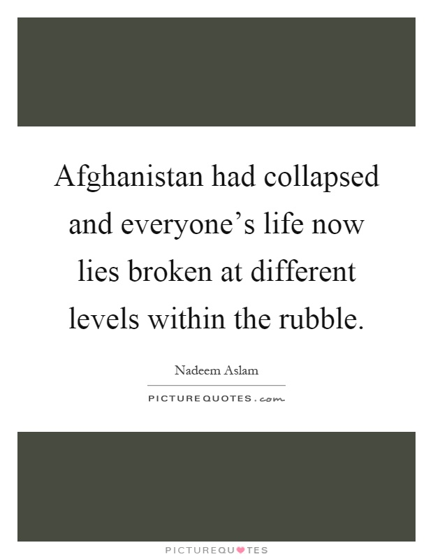 Afghanistan had collapsed and everyone's life now lies broken at different levels within the rubble Picture Quote #1