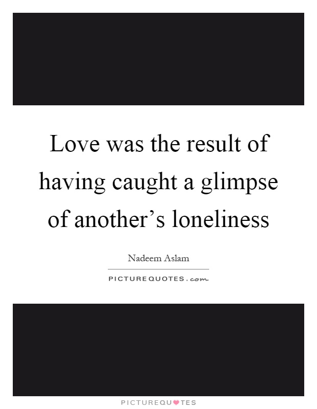 Love was the result of having caught a glimpse of another's loneliness Picture Quote #1