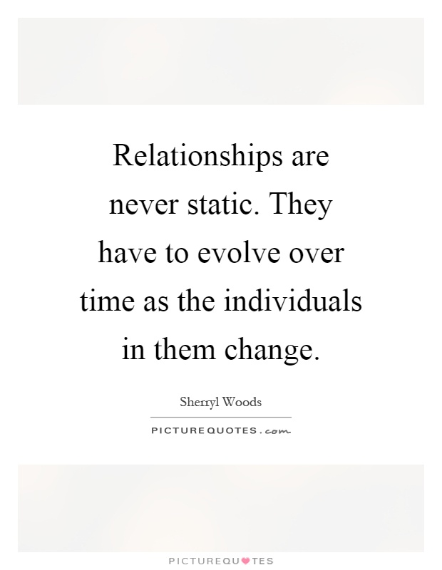 Relationships are never static. They have to evolve over time as the individuals in them change Picture Quote #1