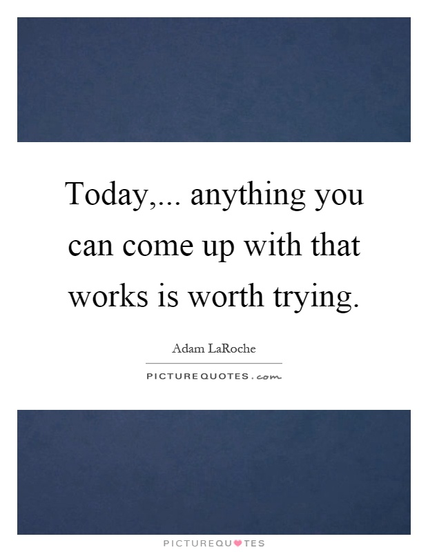 Today,... anything you can come up with that works is worth trying Picture Quote #1