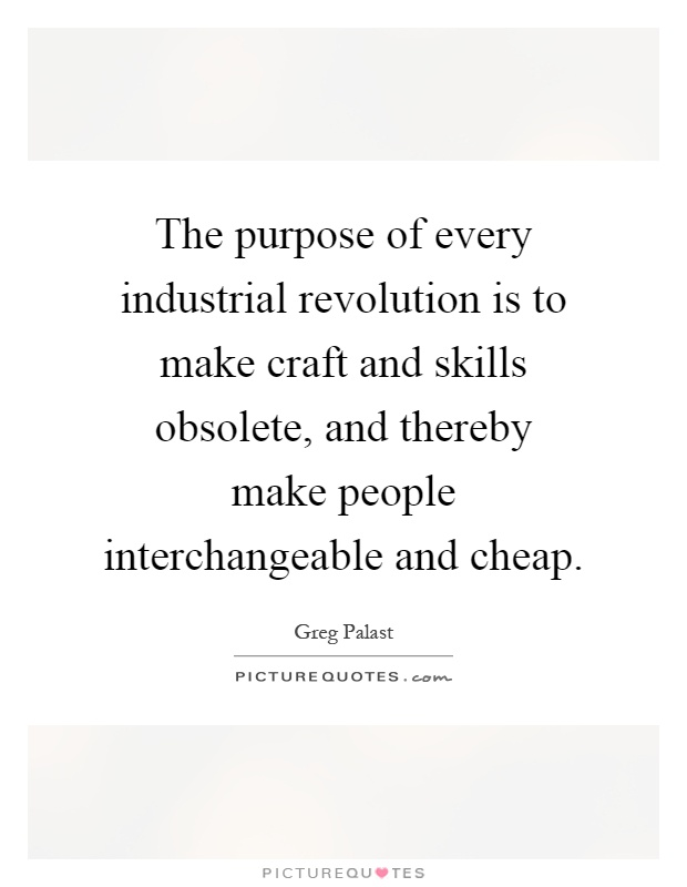 The purpose of every industrial revolution is to make craft and skills obsolete, and thereby make people interchangeable and cheap Picture Quote #1
