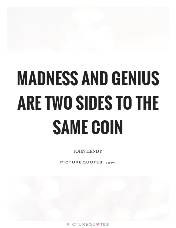 Madness and genius are two sides to the same coin Picture Quote #1