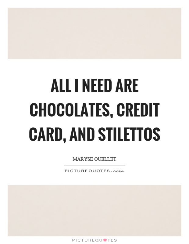All I need are chocolates, credit card, and stilettos Picture Quote #1