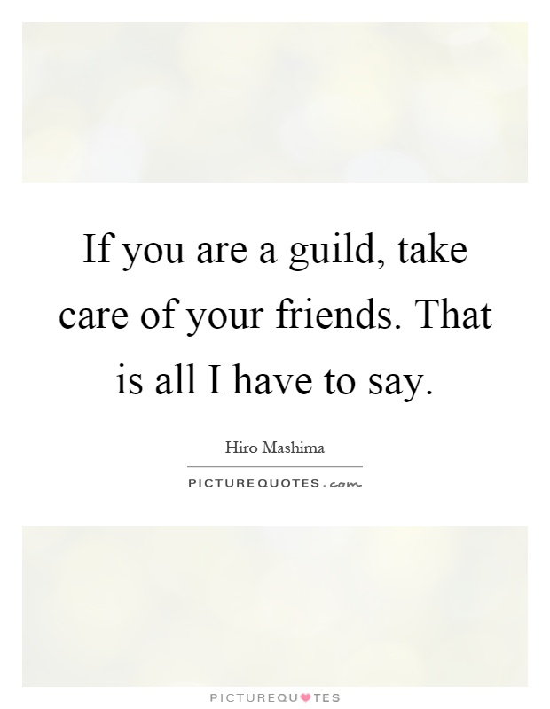 If you are a guild, take care of your friends. That is all I have to say Picture Quote #1