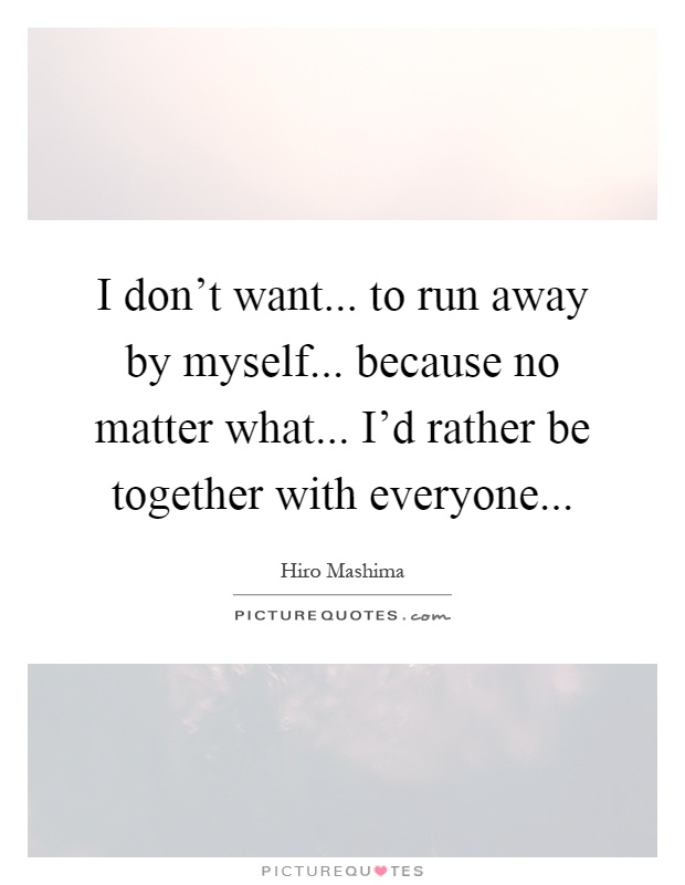 I don't want... to run away by myself... because no matter what... I'd rather be together with everyone Picture Quote #1