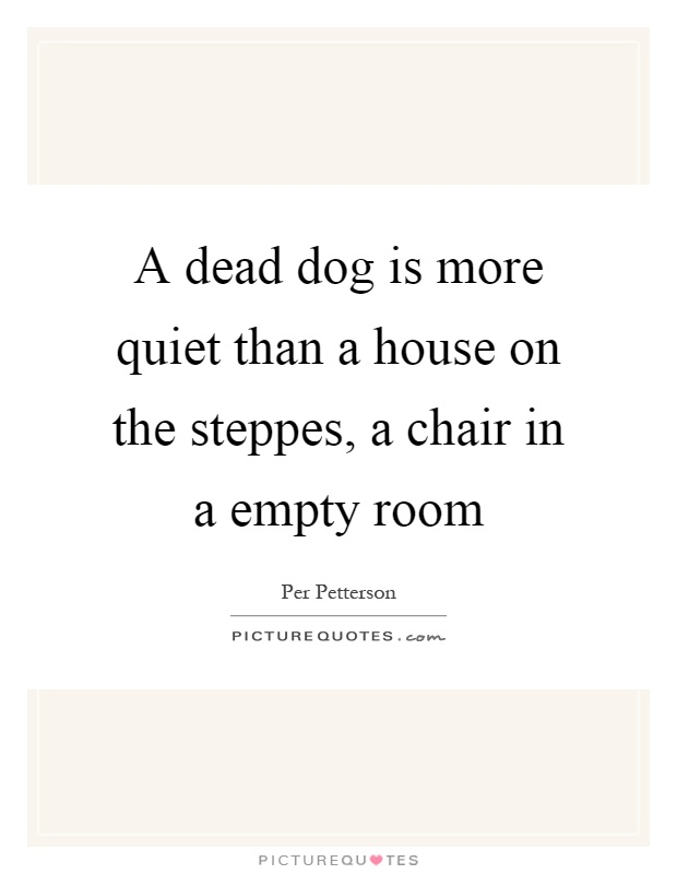 A dead dog is more quiet than a house on the steppes, a chair in a empty room Picture Quote #1