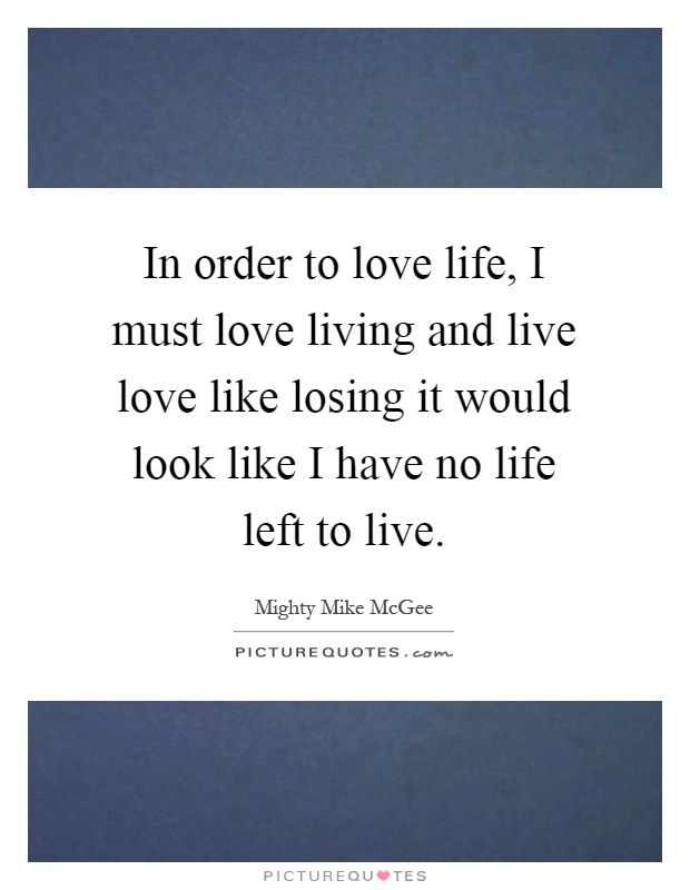 In order to love life, I must love living and live love like losing it would look like I have no life left to live Picture Quote #1