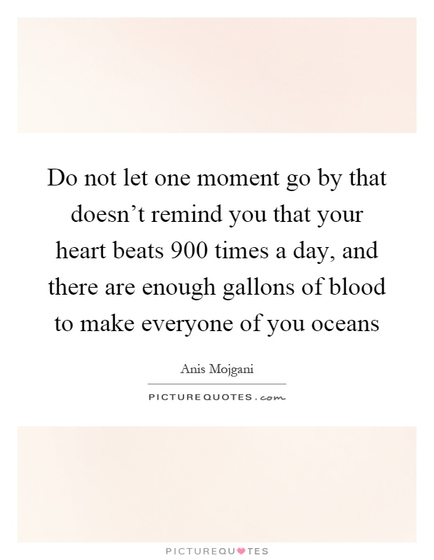 Do not let one moment go by that doesn't remind you that your heart beats 900 times a day, and there are enough gallons of blood to make everyone of you oceans Picture Quote #1