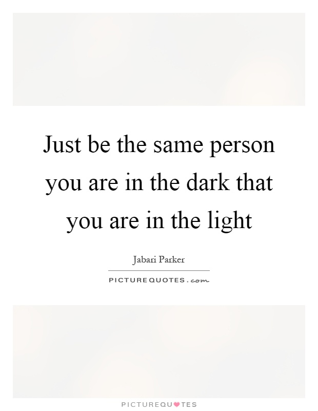 Just be the same person you are in the dark that you are in the light Picture Quote #1