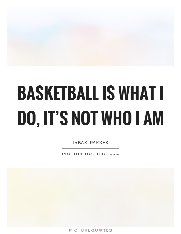 Basketball is what I do, it's not who I am Picture Quote #1