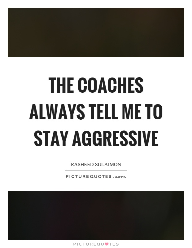 The coaches always tell me to stay aggressive Picture Quote #1