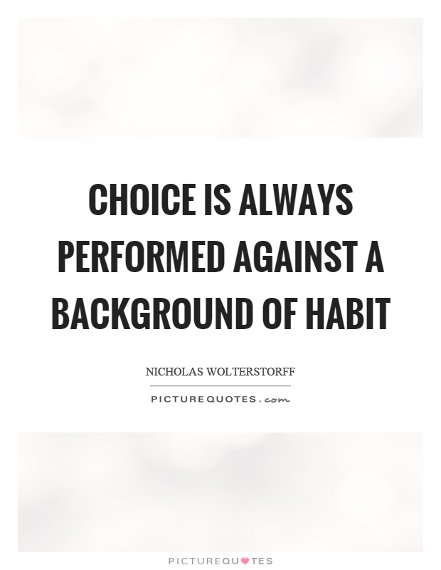 Choice is always performed against a background of habit Picture Quote #1