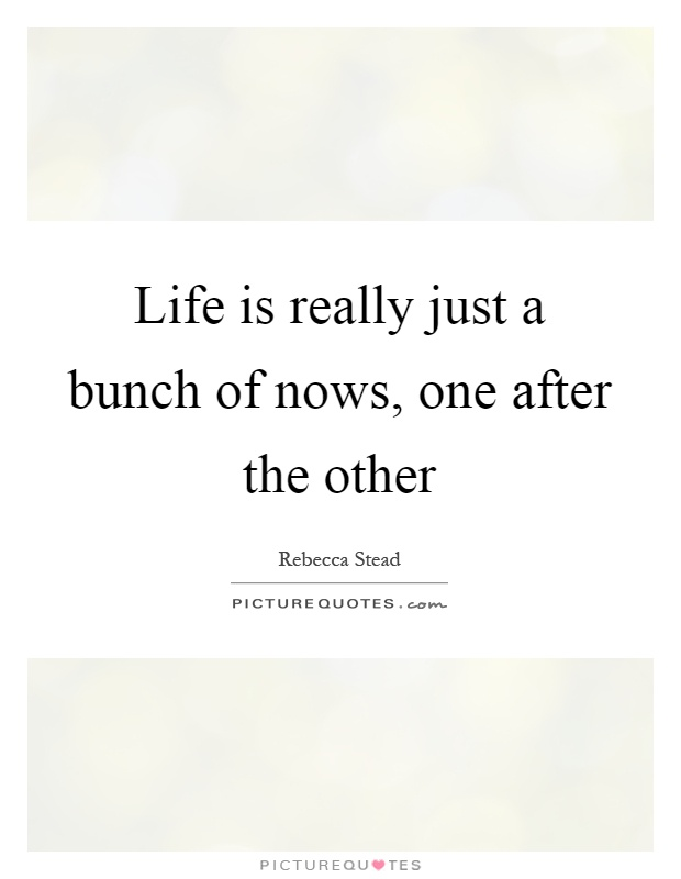 Life is really just a bunch of nows, one after the other Picture Quote #1