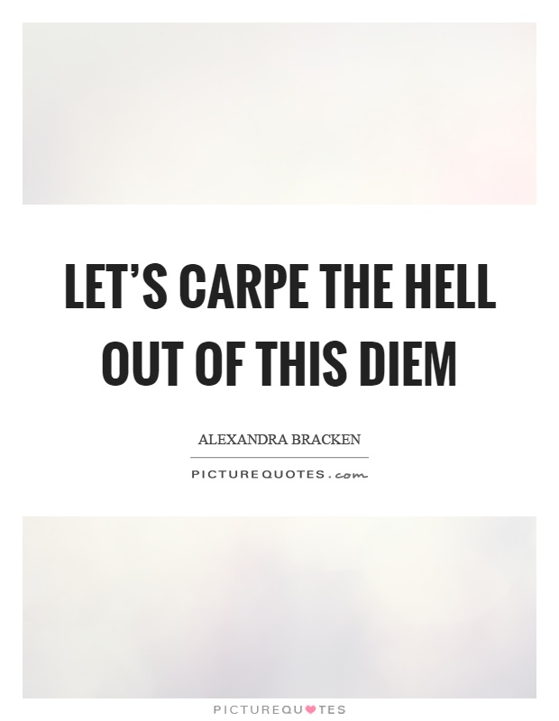 Let's carpe the hell out of this diem Picture Quote #1