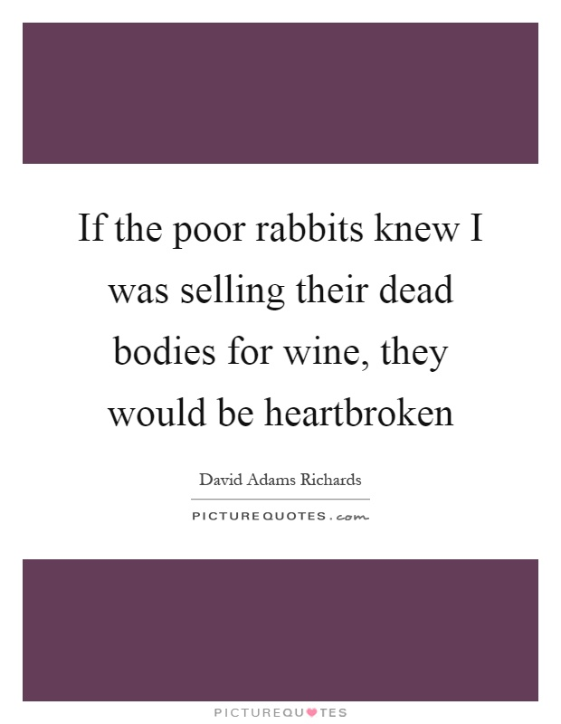 If the poor rabbits knew I was selling their dead bodies for wine, they would be heartbroken Picture Quote #1