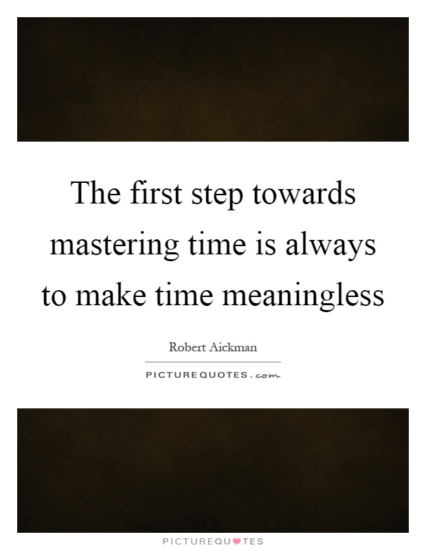 The first step towards mastering time is always to make time meaningless Picture Quote #1