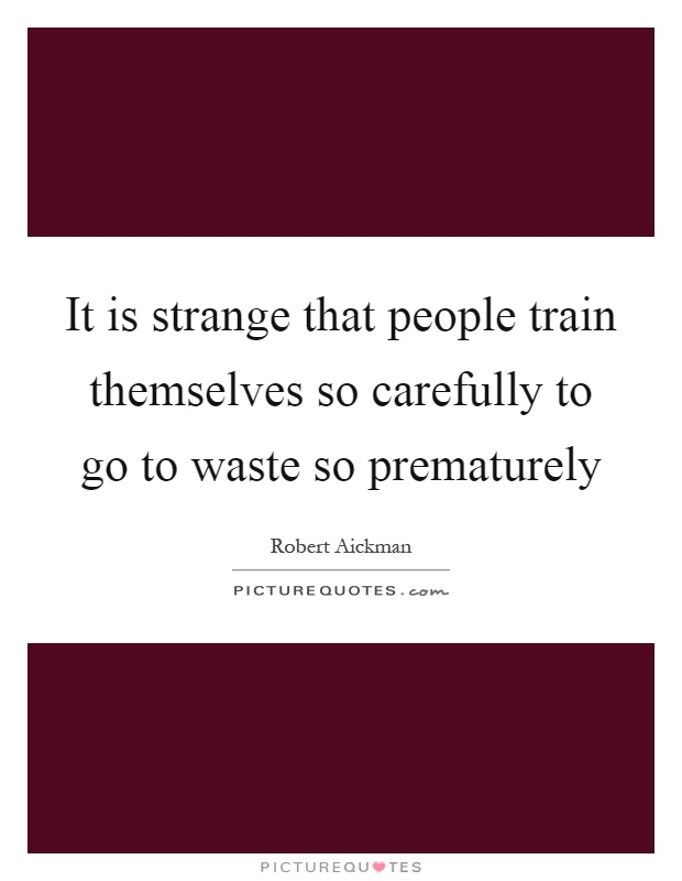 It is strange that people train themselves so carefully to go to waste so prematurely Picture Quote #1