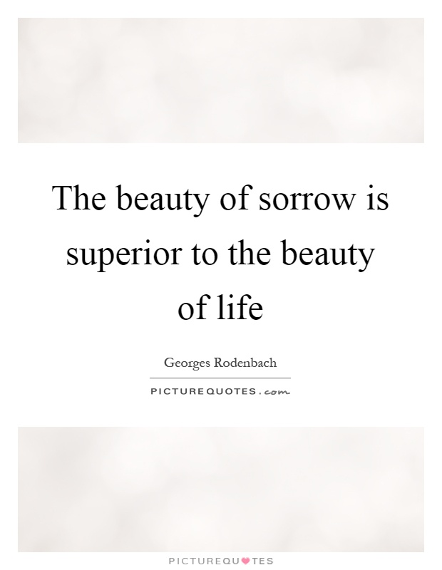 The beauty of sorrow is superior to the beauty of life Picture Quote #1