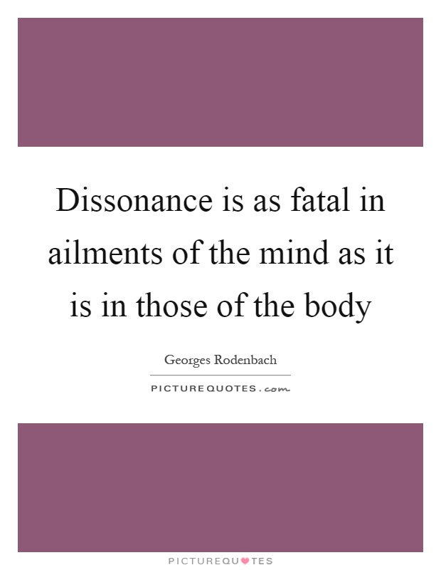 Dissonance is as fatal in ailments of the mind as it is in those of the body Picture Quote #1