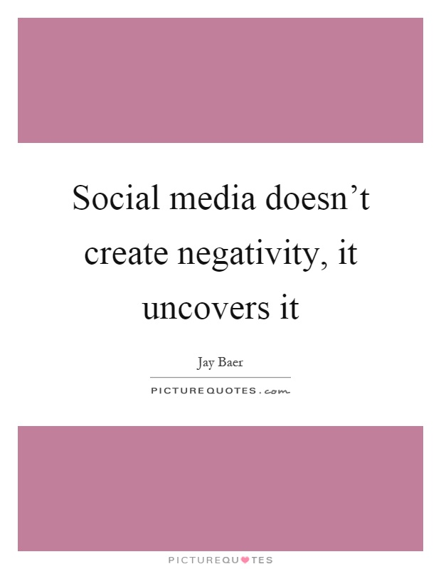 Social media doesn't create negativity, it uncovers it Picture Quote #1