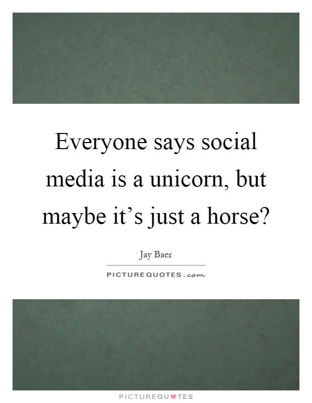 Everyone says social media is a unicorn, but maybe it's just a horse? Picture Quote #1