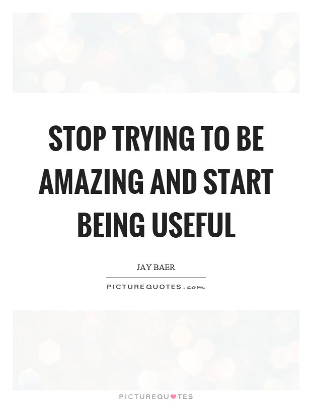 Stop trying to be amazing and start being useful Picture Quote #1