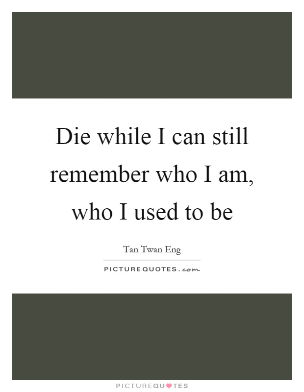Die while I can still remember who I am, who I used to be Picture Quote #1