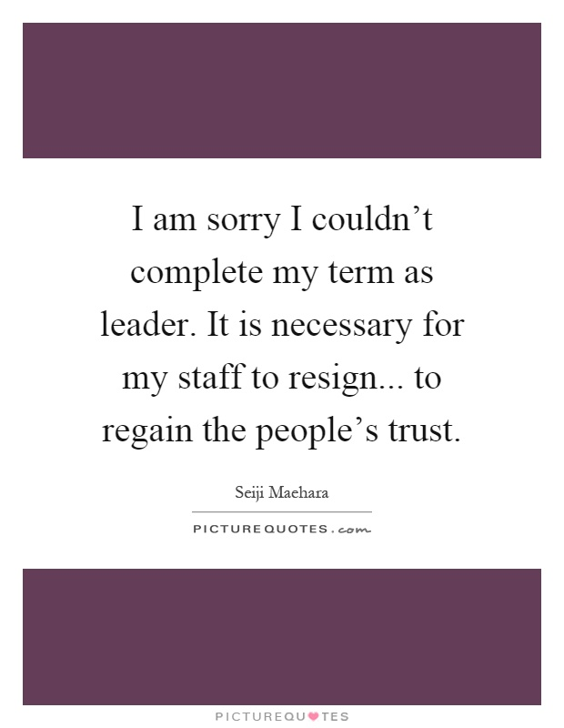 I am sorry I couldn't complete my term as leader. It is necessary for my staff to resign... to regain the people's trust Picture Quote #1