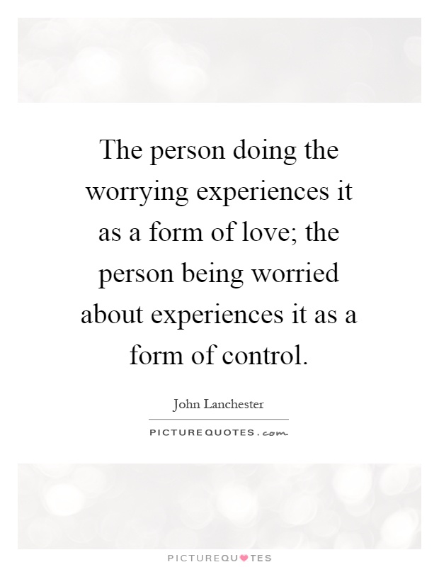 worrying experiences it as a form of love; the person being worried ...