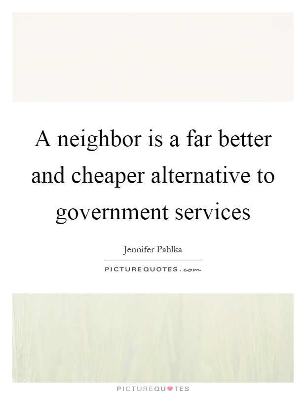 A neighbor is a far better and cheaper alternative to government services Picture Quote #1