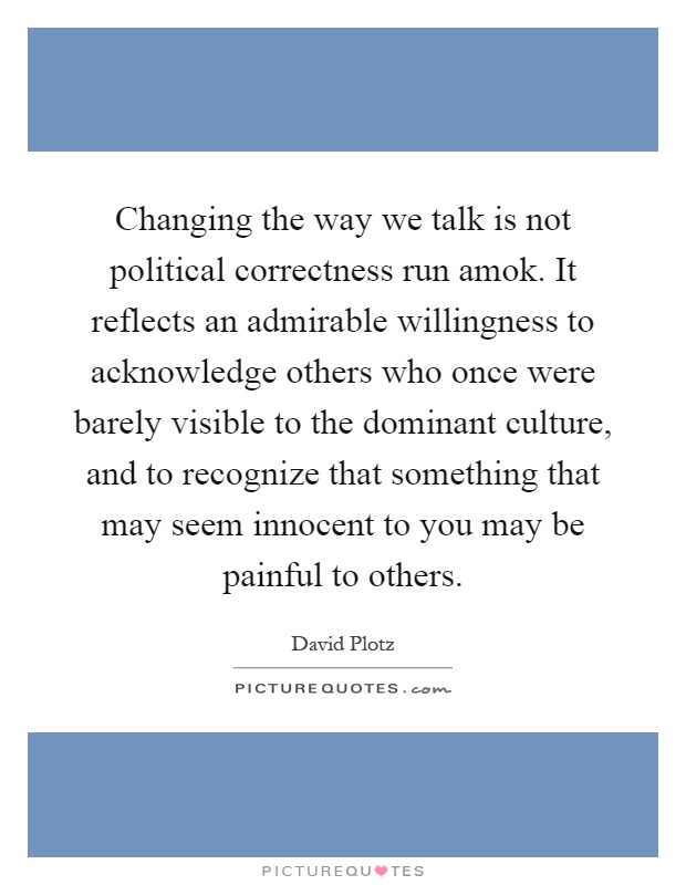 Changing the way we talk is not political correctness run amok. It reflects an admirable willingness to acknowledge others who once were barely visible to the dominant culture, and to recognize that something that may seem innocent to you may be painful to others Picture Quote #1