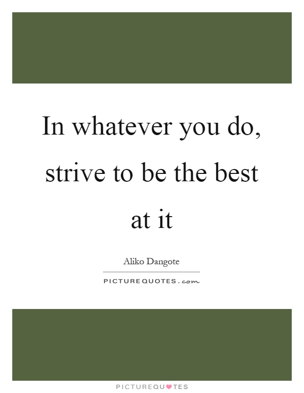 In whatever you do, strive to be the best at it Picture Quote #1