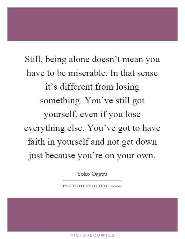 Still, being alone doesn't mean you have to be miserable. In that sense it's different from losing something. You've still got yourself, even if you lose everything else. You've got to have faith in yourself and not get down just because you're on your own Picture Quote #1