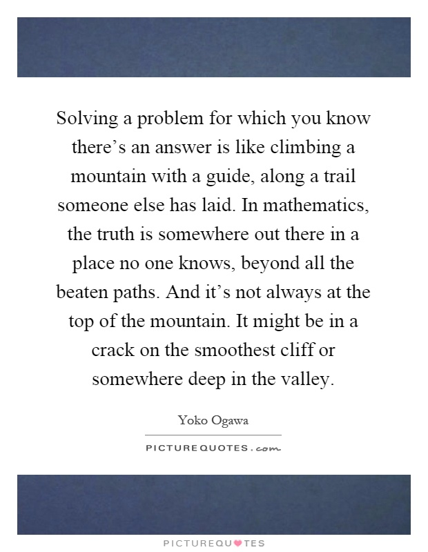 Image result for solving a problem for which you know there's an answer is like climbing a mountain