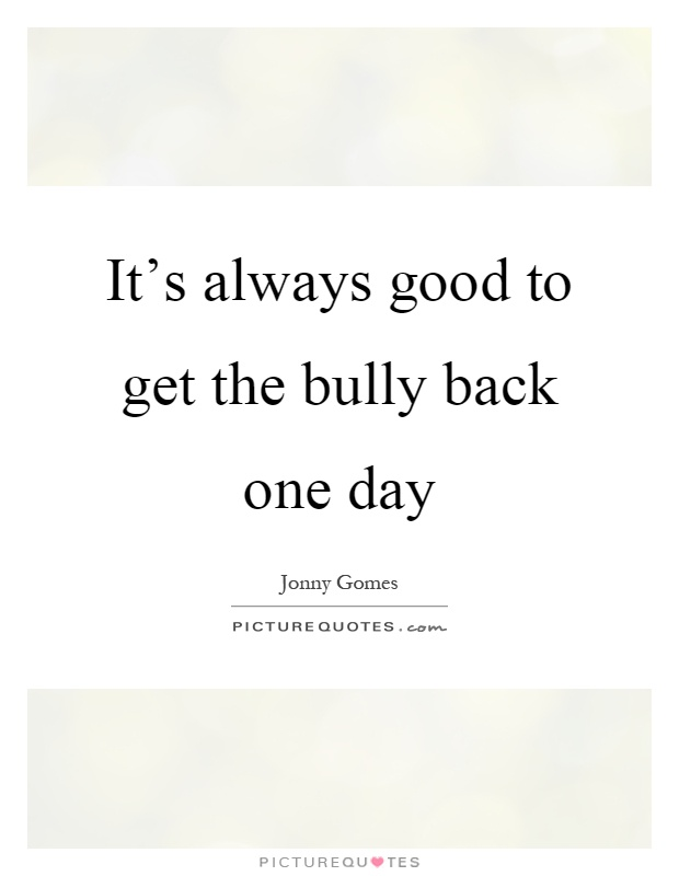 It's always good to get the bully back one day Picture Quote #1