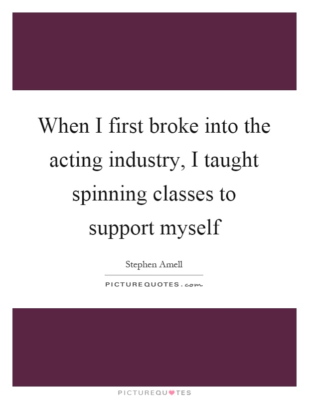 When I first broke into the acting industry, I taught spinning classes to support myself Picture Quote #1