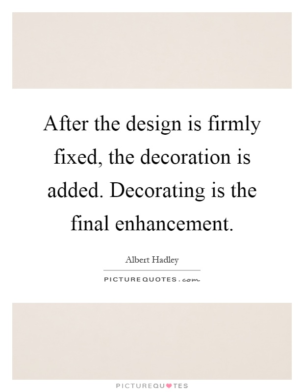 After the design is firmly fixed, the decoration is added. Decorating is the final enhancement Picture Quote #1