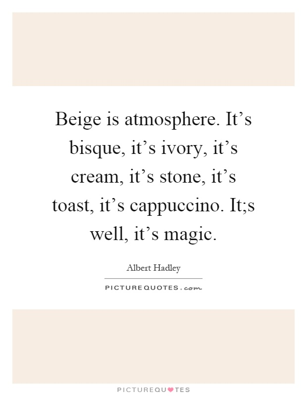 Beige is atmosphere. It's bisque, it's ivory, it's cream, it's stone, it's toast, it's cappuccino. It;s well, it's magic Picture Quote #1