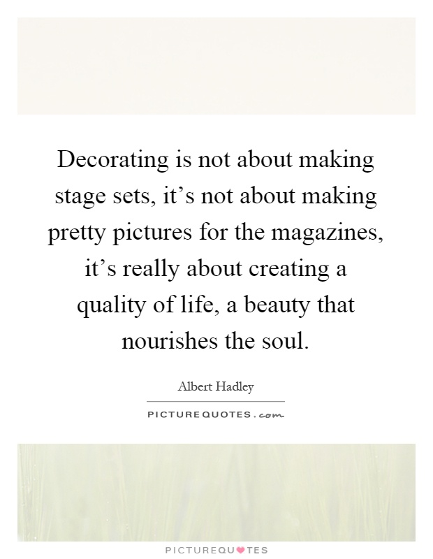 Decorating is not about making stage sets, it's not about making pretty pictures for the magazines, it's really about creating a quality of life, a beauty that nourishes the soul Picture Quote #1