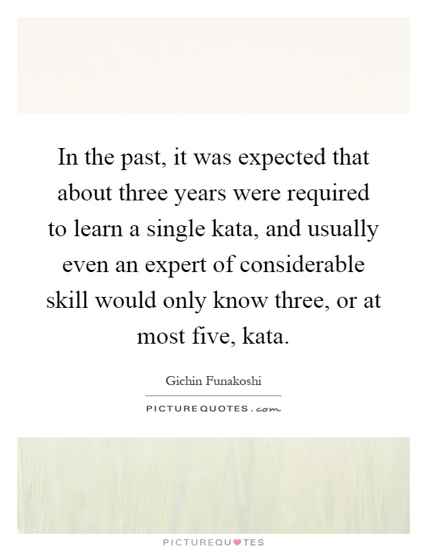 In the past, it was expected that about three years were required to learn a single kata, and usually even an expert of considerable skill would only know three, or at most five, kata Picture Quote #1