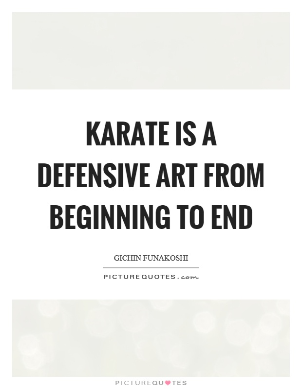 Karate is a defensive art from beginning to end Picture Quote #1